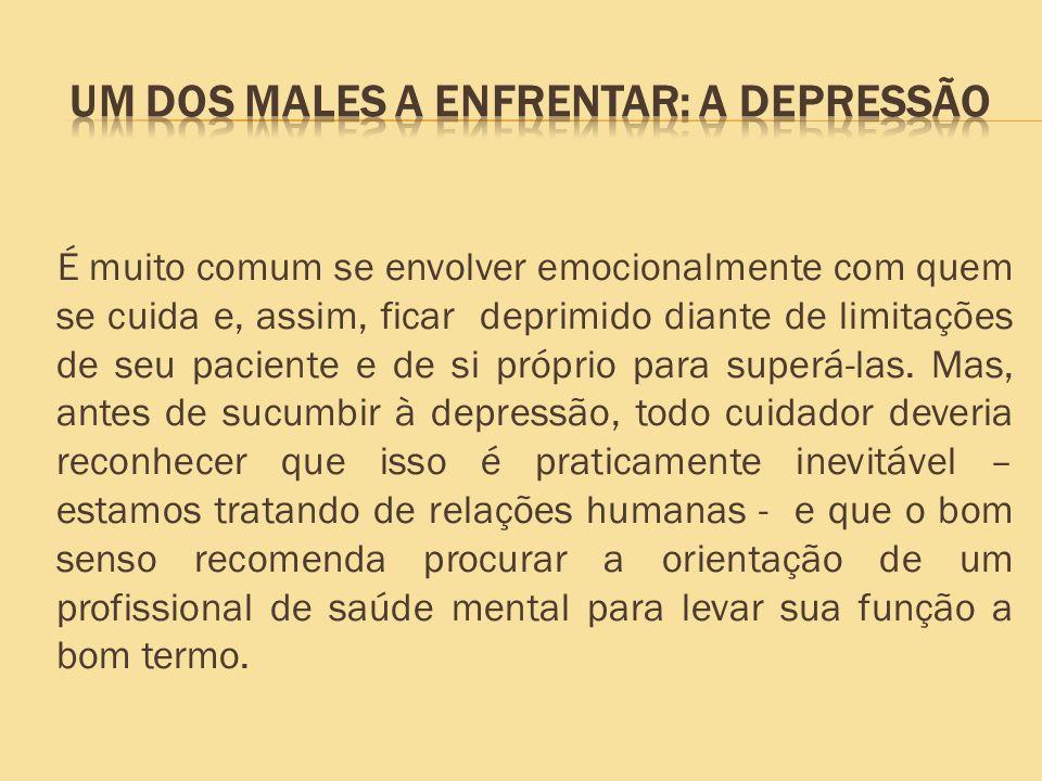 É muito comum se envolver emocionalmente com quem se cuida e, assim, ficar deprimido diante de limitações de seu paciente e de si próprio para superá-