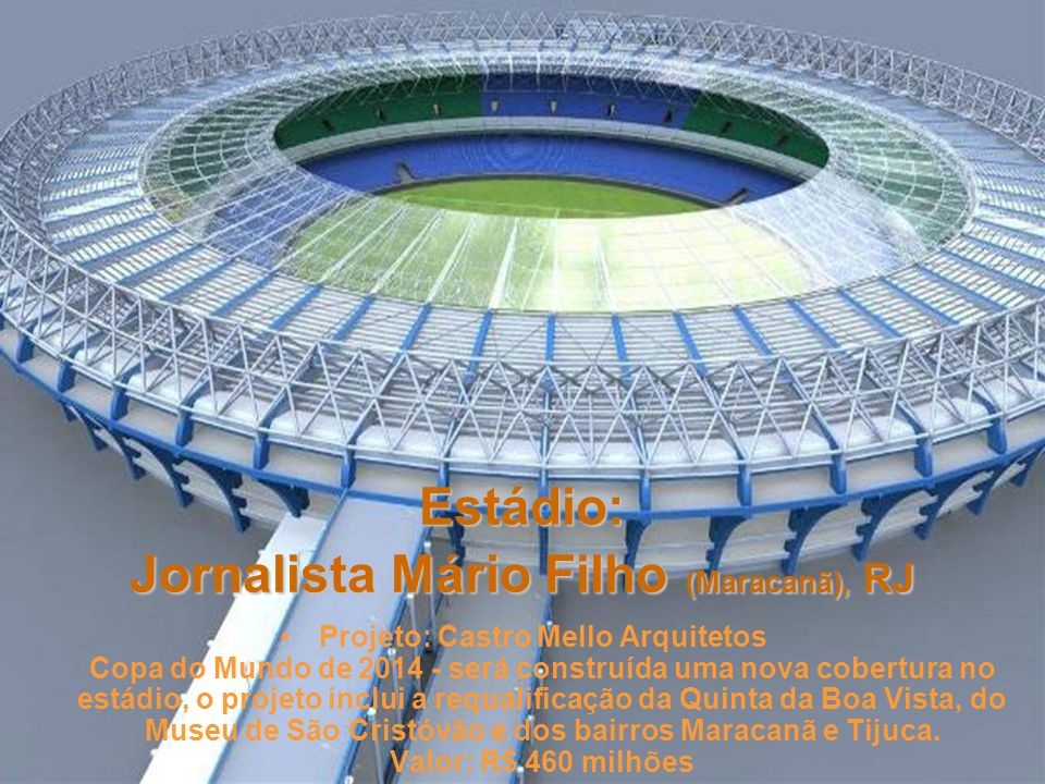 Estádio: Mané Garrincha, Brasília Projeto: Castro Mello Arquitetos Prevê uma cobertura de tensoestrutura A capacidade: 60 mil lugares Valor : R$ 522 milhões.