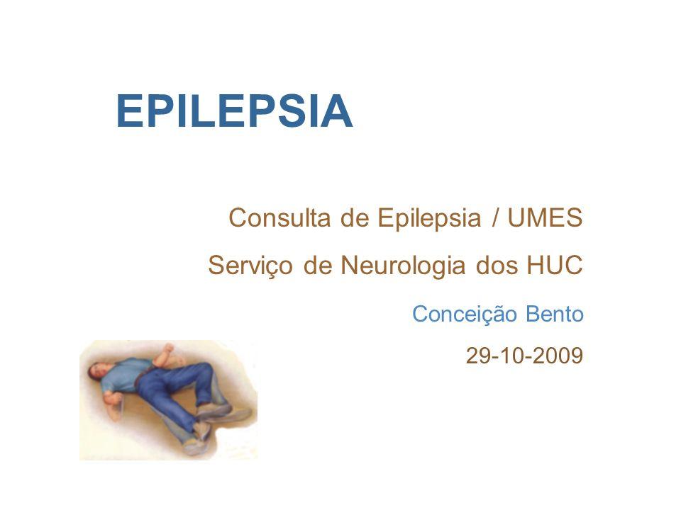 EPILEPSIA Consulta de Epilepsia / UMES Serviço de Neurologia dos HUC Conceição Bento 29-10-2009