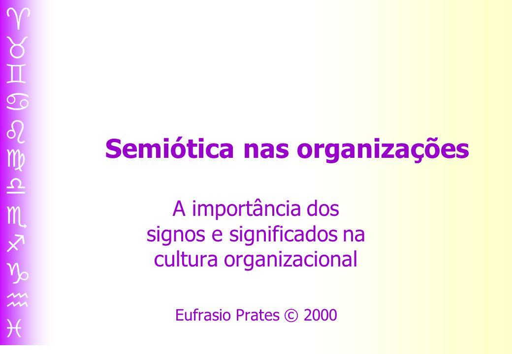 Semiótica nas organizações A importância dos signos e significados na cultura organizacional Eufrasio Prates © 2000