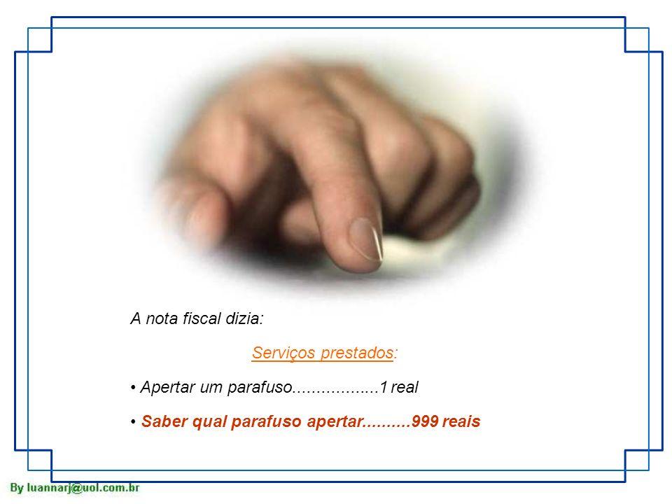 A nota fiscal dizia: Serviços prestados: Apertar um parafuso..................1 real Saber qual parafuso apertar..........999 reais