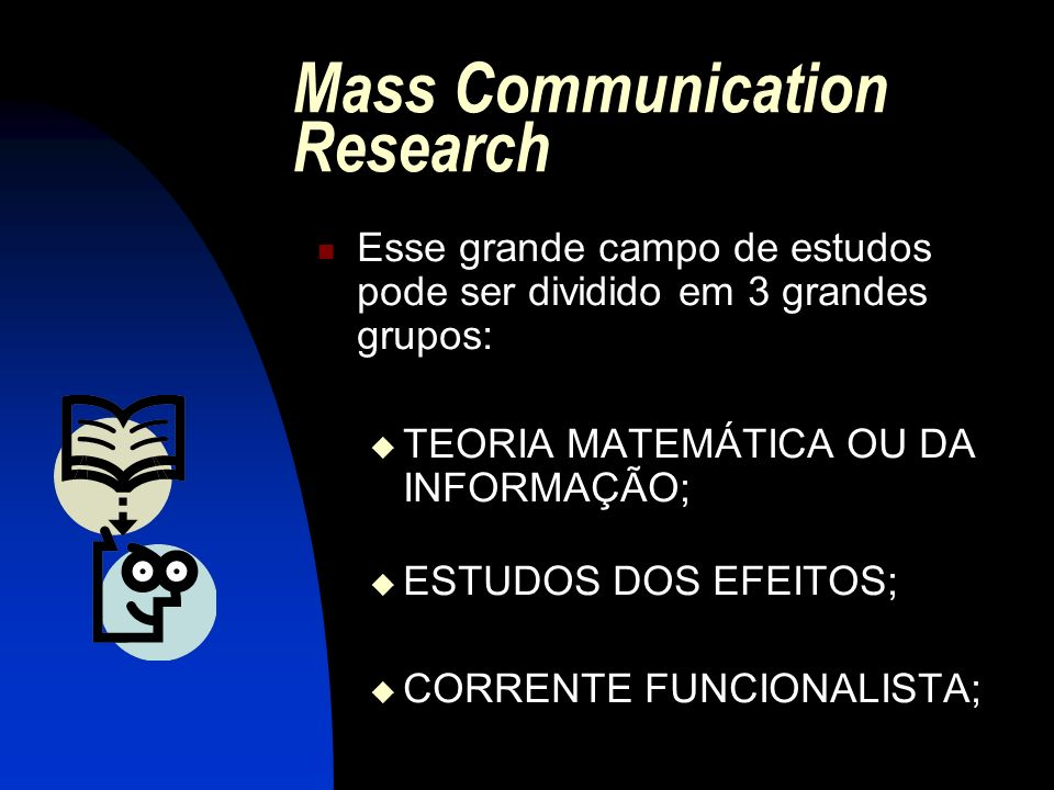 Mass Communication Research Esse grande campo de estudos pode ser dividido em 3 grandes grupos: TEORIA MATEMÁTICA OU DA INFORMAÇÃO; ESTUDOS DOS EFEITO