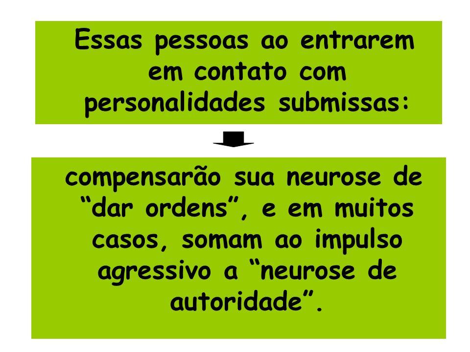 Essas pessoas ao entrarem em contato com personalidades submissas: compensarão sua neurose de dar ordens, e em muitos casos, somam ao impulso agressiv