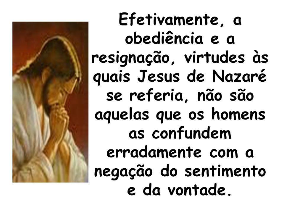 Efetivamente, a obediência e a resignação, virtudes às quais Jesus de Nazaré se referia, não são aquelas que os homens as confundem erradamente com a