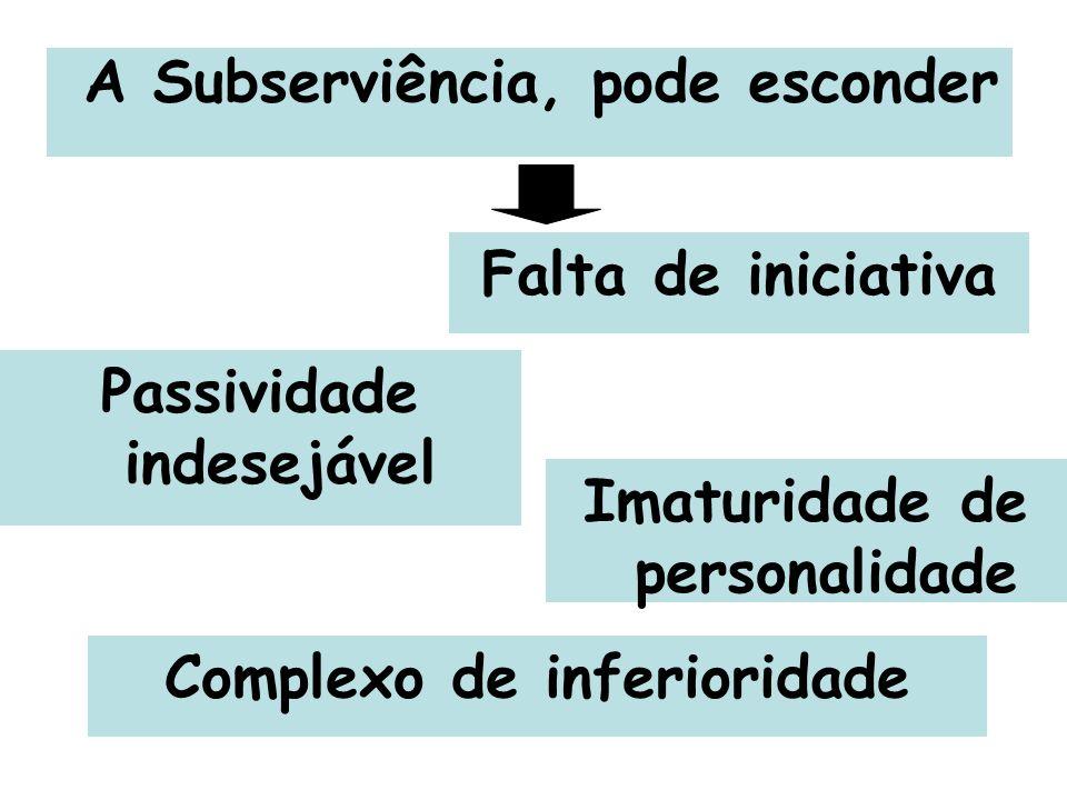 A Subserviência, pode esconder Imaturidade de personalidade Falta de iniciativa Complexo de inferioridade Passividade indesejável