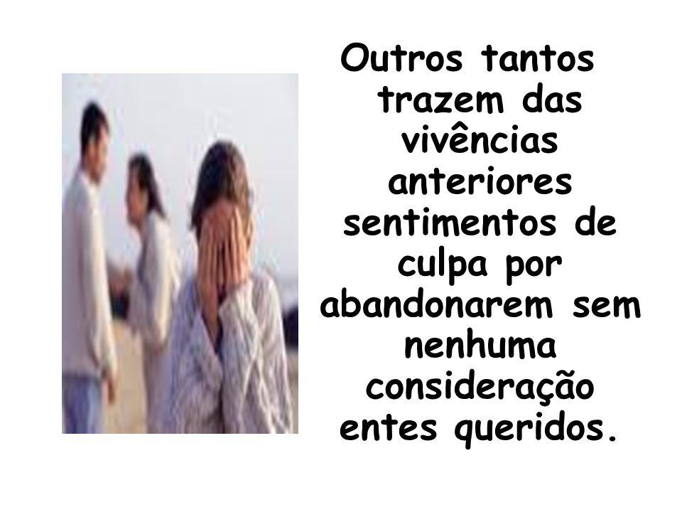 Outros tantos trazem das vivências anteriores sentimentos de culpa por abandonarem sem nenhuma consideração entes queridos.