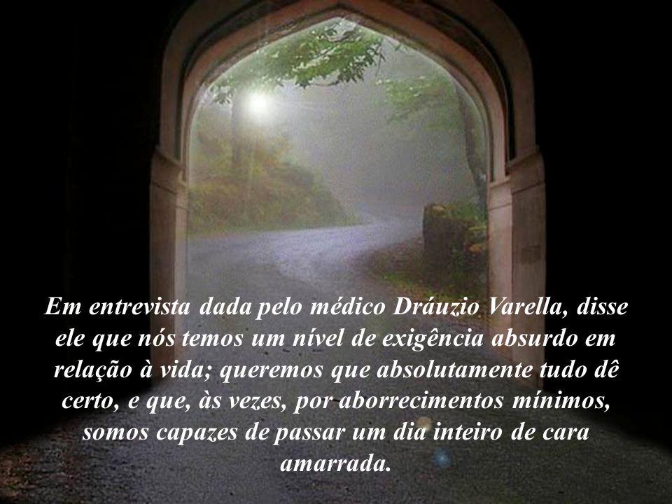 Em entrevista dada pelo médico Dráuzio Varella, disse ele que nós temos um nível de exigência absurdo em relação à vida; queremos que absolutamente tudo dê certo, e que, às vezes, por aborrecimentos mínimos, somos capazes de passar um dia inteiro de cara amarrada.