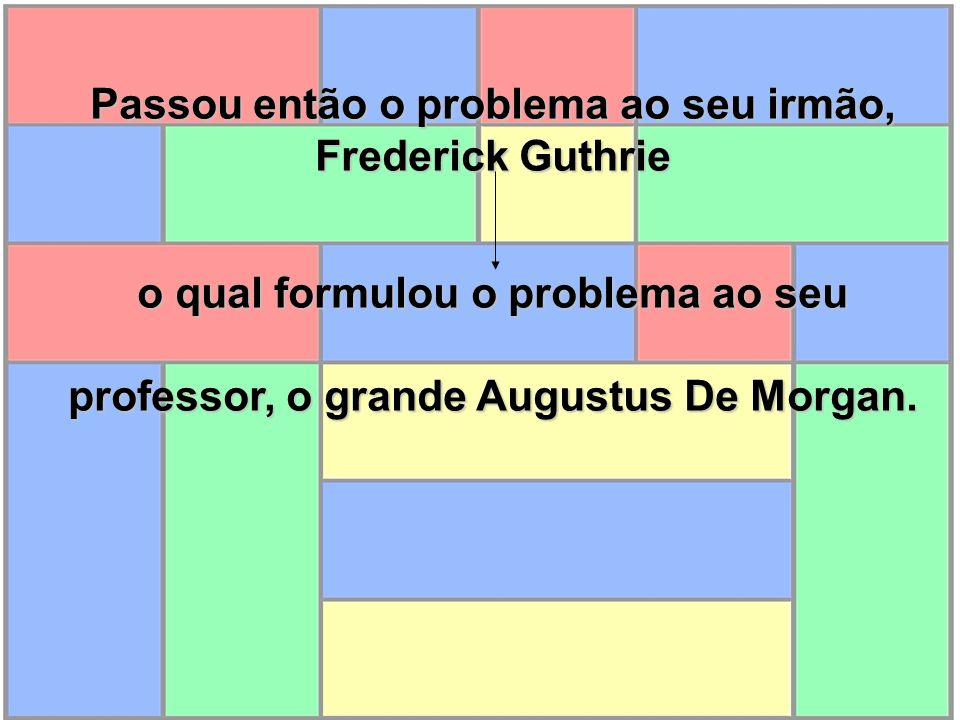 Passou então o problema ao seu irmão, Frederick Guthrie o qual formulou o problema ao seu professor, o grande Augustus De Morgan.