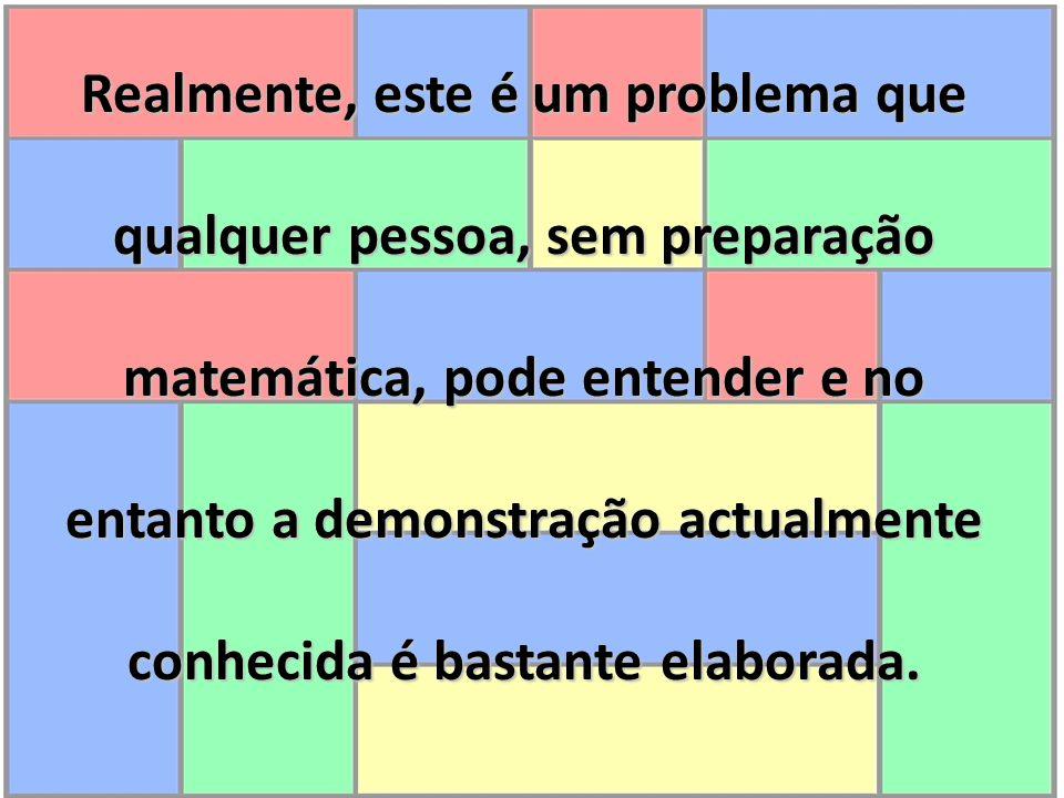 Realmente, este é um problema que qualquer pessoa, sem preparação matemática, pode entender e no entanto a demonstração actualmente conhecida é bastan
