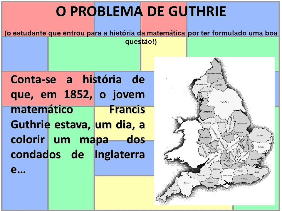 Conta-se a história de que, em 1852, o jovem matemático Francis Guthrie estava, um dia, a colorir um mapa dos condados de Inglaterra e… O PROBLEMA DE