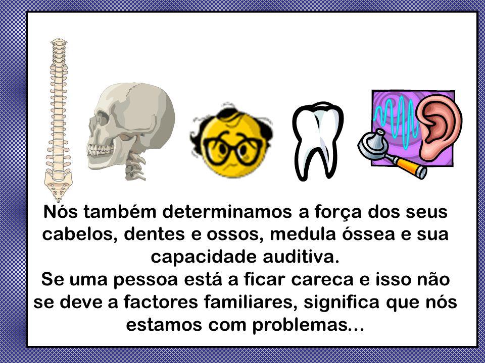 Nós também determinamos a força dos seus cabelos, dentes e ossos, medula óssea e sua capacidade auditiva. Se uma pessoa está a ficar careca e isso não