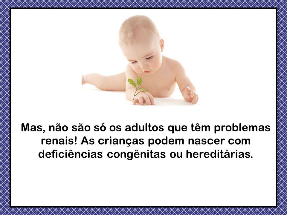 Mas, não são só os adultos que têm problemas renais! As crianças podem nascer com deficiências congênitas ou hereditárias.