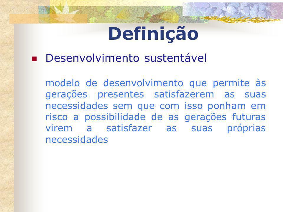 Definição Desenvolvimento sustentável modelo de desenvolvimento que permite às gerações presentes satisfazerem as suas necessidades sem que com isso p