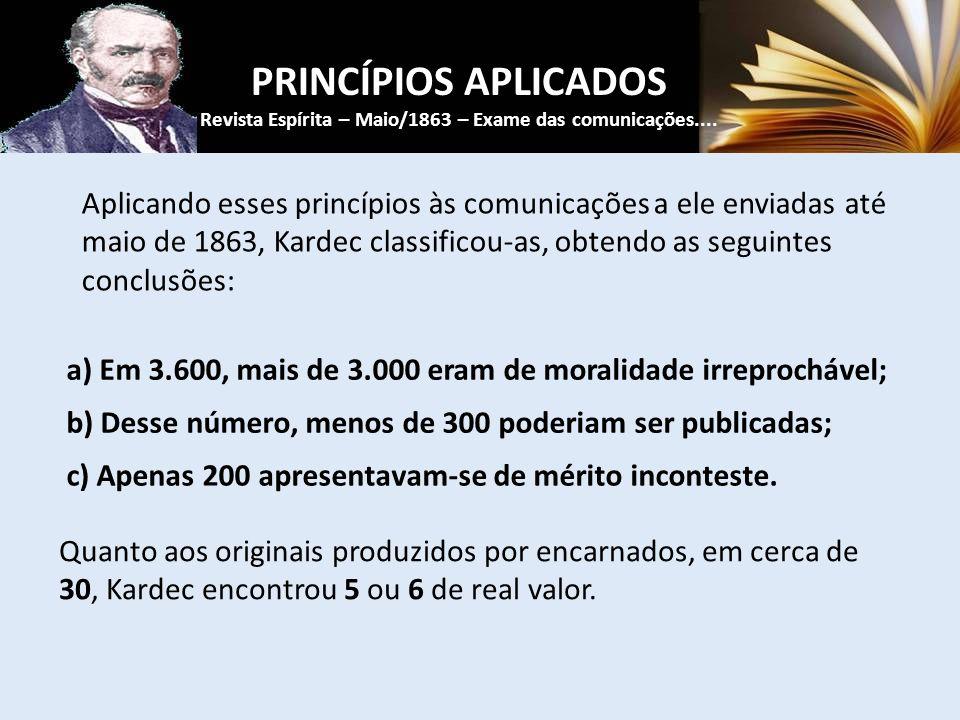Aplicando esses princípios às comunicações a ele enviadas até maio de 1863, Kardec classificou-as, obtendo as seguintes conclusões: PRINCÍPIOS APLICADOS Revista Espírita – Maio/1863 – Exame das comunicações....