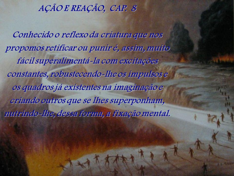 AÇÃO E REAÇÃO, CAP. 8 Conhecido o reflexo da criatura que nos propomos retificar ou punir é, assim, muito fácil superalimentá-la com excitações consta