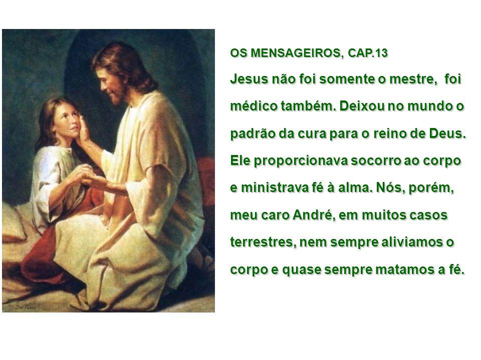 OS MENSAGEIROS, CAP.13 Jesus não foi somente o mestre, foi médico também. Deixou no mundo o padrão da cura para o reino de Deus. Ele proporcionava soc
