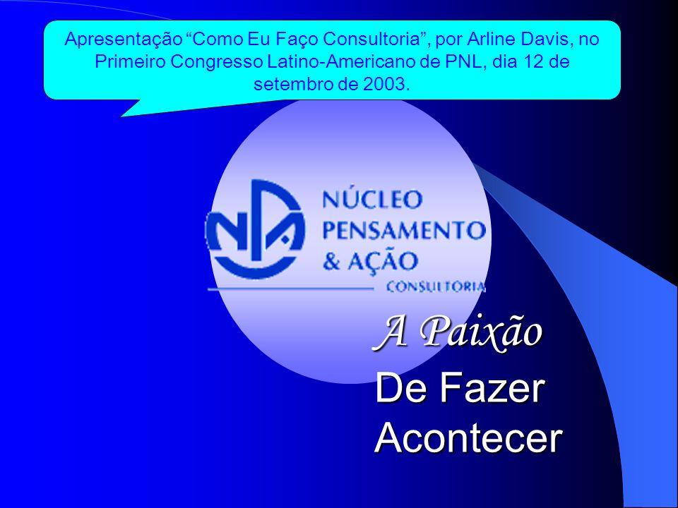 A Paixão De Fazer Acontecer Apresentação Como Eu Faço Consultoria, por Arline Davis, no Primeiro Congresso Latino-Americano de PNL, dia 12 de setembro de 2003.
