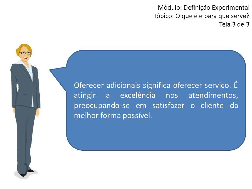 Módulo: Definição Experimental Tópico: O que é e para que serve? Tela 3 de 3 Oferecer adicionais significa oferecer serviço. É atingir a excelência no