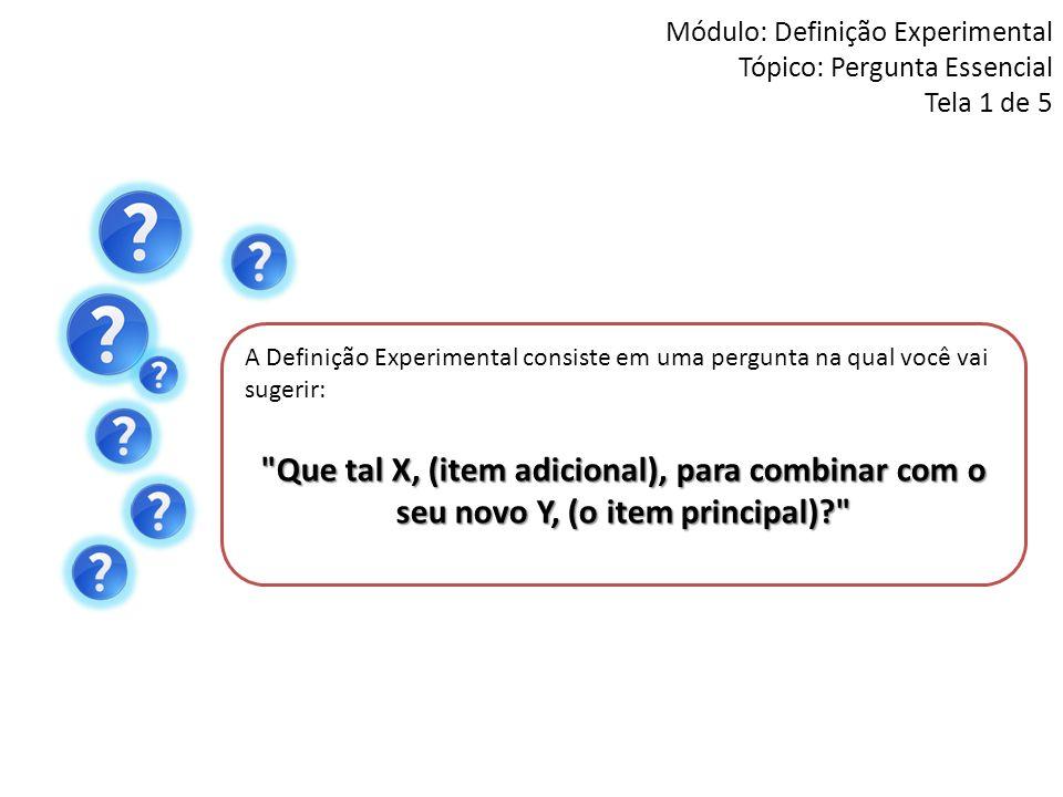 Módulo: Definição Experimental Tópico: Pergunta Essencial Tela 1 de 5 A Definição Experimental consiste em uma pergunta na qual você vai sugerir: