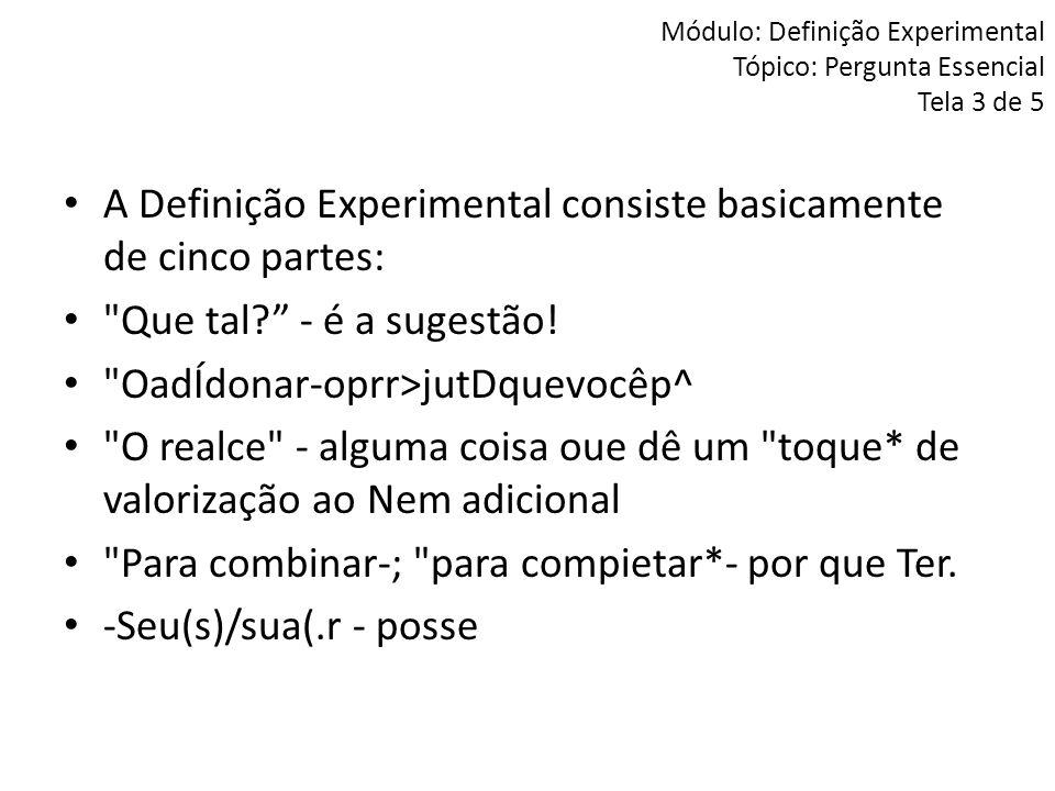 Módulo: Definição Experimental Tópico: Pergunta Essencial Tela 3 de 5 A Definição Experimental consiste basicamente de cinco partes: