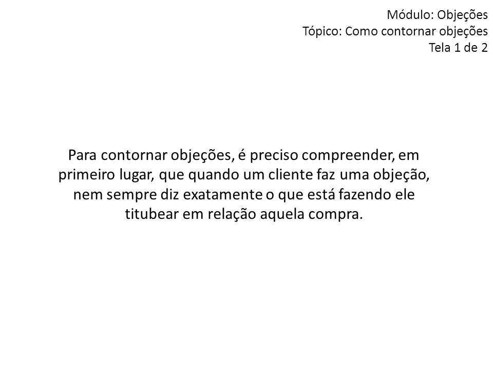 Módulo: Objeções Tópico: Como contornar objeções Tela 1 de 2 Para contornar objeções, é preciso compreender, em primeiro lugar, que quando um cliente