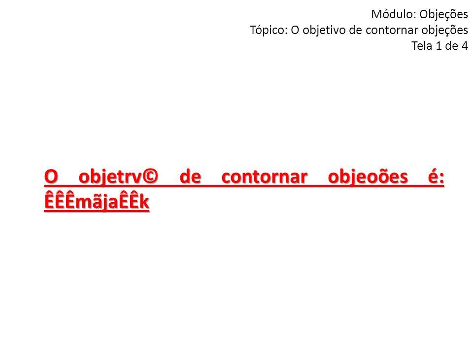 Módulo: Objeções Tópico: O objetivo de contornar objeções Tela 1 de 4 O objetrv© de contornar objeoões é: ÊÊÊmãjaÊÊk