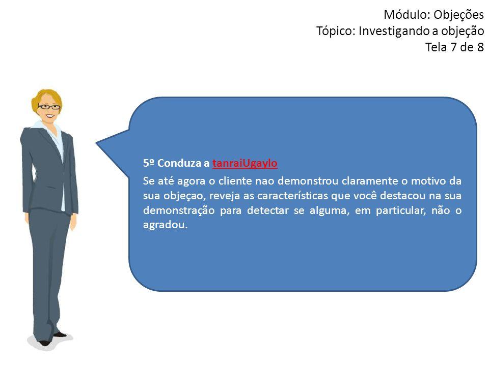 5º Conduza a tanraiUgaylo Se até agora o cliente nao demonstrou claramente o motivo da sua objeçao, reveja as características que você destacou na sua