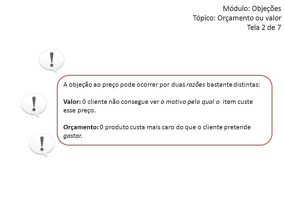 Módulo: Objeções Tópico: Orçamento ou valor Tela 2 de 7 A objeção ao preço pode ocorrer por duas razões bastante distintas: Valor: 0 cliente não conse