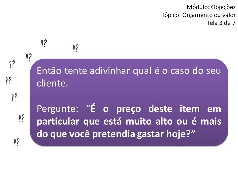 Módulo: Objeções Tópico: Orçamento ou valor Tela 3 de 7 Então tente adivinhar qual é o caso do seu cliente. Pergunte: É o preço deste item em particul