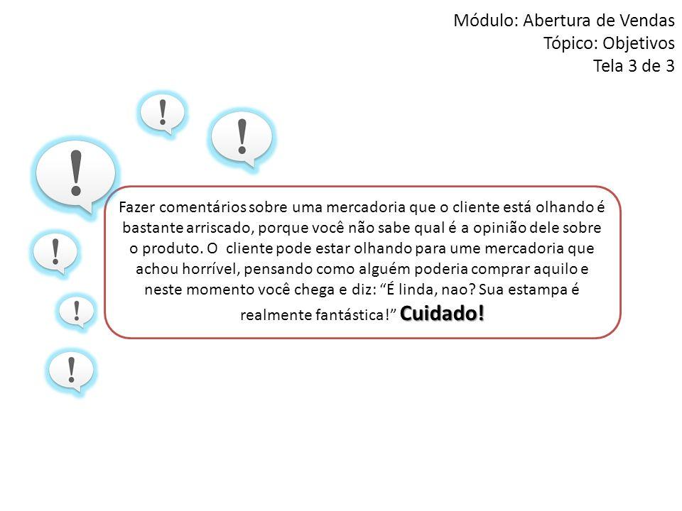 Módulo: Abertura de Vendas Tópico: Objetivos Tela 3 de 3 Cuidado! Fazer comentários sobre uma mercadoria que o cliente está olhando é bastante arrisca