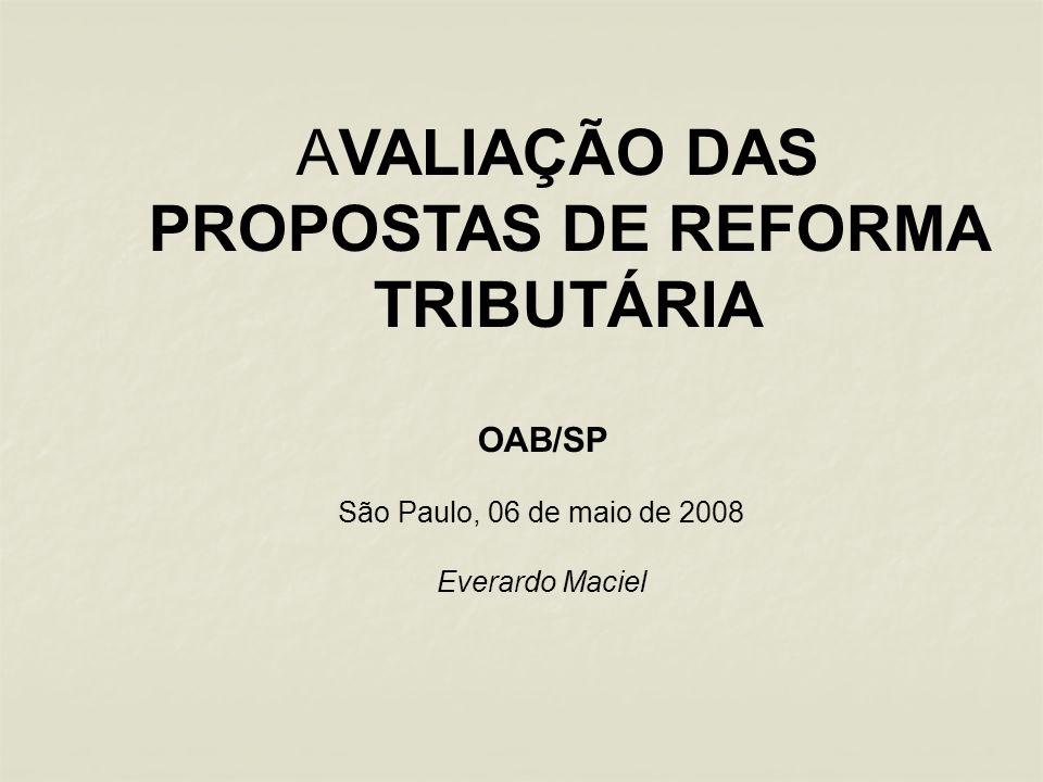 AVALIAÇÃO DAS PROPOSTAS DE REFORMA TRIBUTÁRIA OAB/SP São Paulo, 06 de maio de 2008 Everardo Maciel