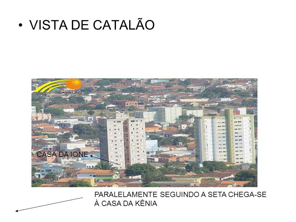 VISTA DE CATALÃO CASA DA IONE PARALELAMENTE SEGUINDO A SETA CHEGA-SE À CASA DA KÊNIA