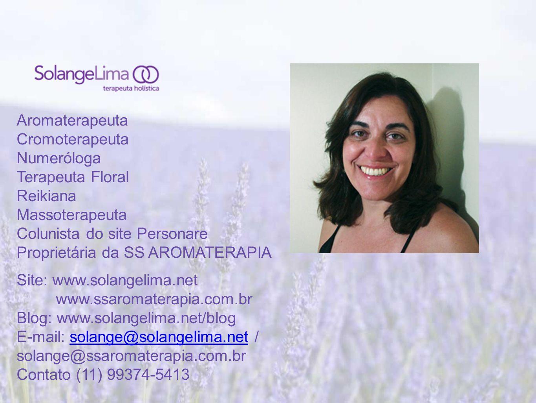 Aromaterapeuta Cromoterapeuta Numeróloga Terapeuta Floral Reikiana Massoterapeuta Colunista do site Personare Proprietária da SS AROMATERAPIA Site: www.solangelima.net www.ssaromaterapia.com.br Blog: www.solangelima.net/blog E-mail: solange@solangelima.net / solange@ssaromaterapia.com.brsolange@solangelima.net Contato (11) 99374-5413