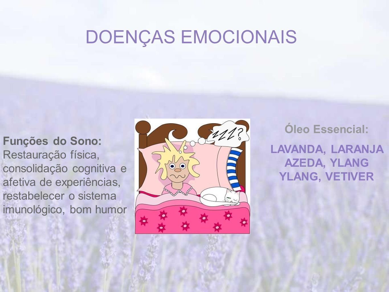 DOENÇAS EMOCIONAIS Funções do Sono: Restauração física, consolidação cognitiva e afetiva de experiências, restabelecer o sistema imunológico, bom humor Óleo Essencial: LAVANDA, LARANJA AZEDA, YLANG YLANG, VETIVER