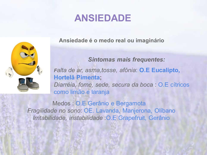 ANSIEDADE Ansiedade é o medo real ou imaginário Sintomas mais frequentes: F alta de ar, asma,tosse, afônia: O.E Eucalipto, Hortelã Pimenta; Diarréia, fome, sede, secura da boca : O.E cítricos como limão e laranja Medos : O.E Gerânio e Bergamota Fragilidade no sono: OE.