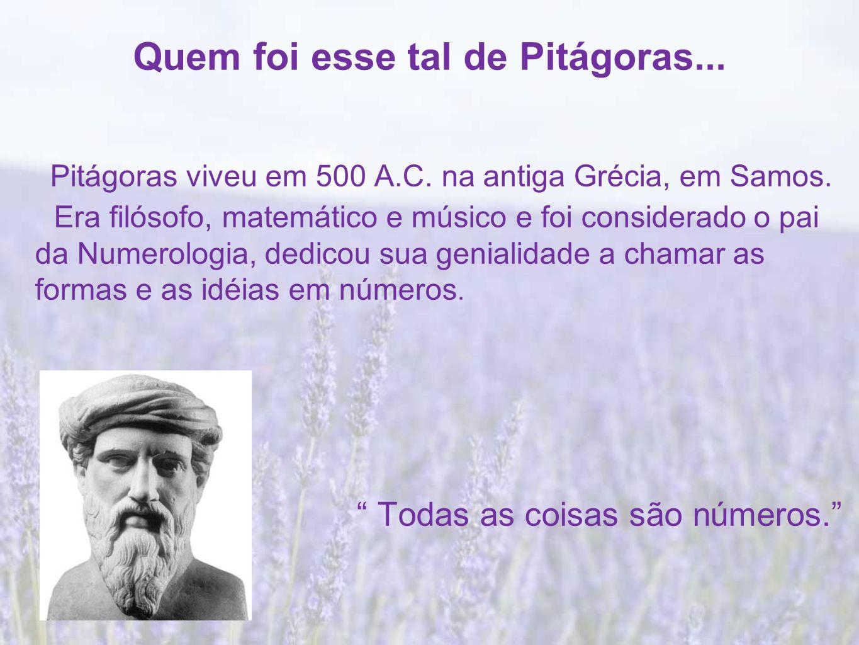 Quem foi esse tal de Pitágoras...Pitágoras viveu em 500 A.C.