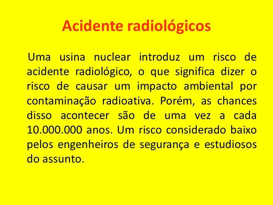 Acidente radiológicos Uma usina nuclear introduz um risco de acidente radiológico, o que significa dizer o risco de causar um impacto ambiental por co