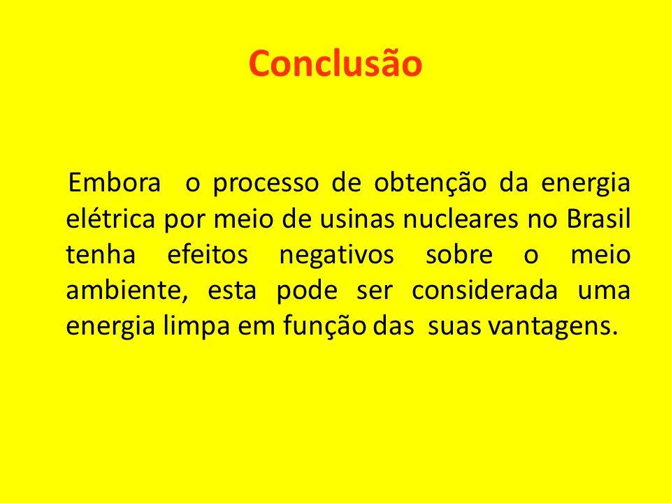 Conclusão Embora o processo de obtenção da energia elétrica por meio de usinas nucleares no Brasil tenha efeitos negativos sobre o meio ambiente, esta