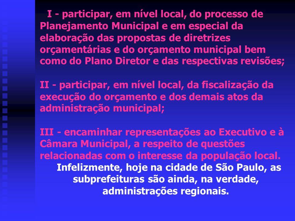 I - participar, em nível local, do processo de Planejamento Municipal e em especial da elaboração das propostas de diretrizes orçamentárias e do orçamento municipal bem como do Plano Diretor e das respectivas revisões; II - participar, em nível local, da fiscalização da execução do orçamento e dos demais atos da administração municipal; III - encaminhar representações ao Executivo e à Câmara Municipal, a respeito de questões relacionadas com o interesse da população local.