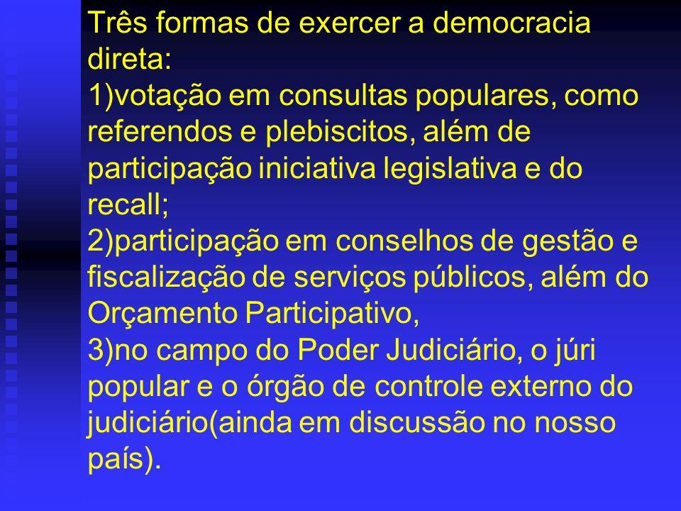 Três formas de exercer a democracia direta: 1)votação em consultas populares, como referendos e plebiscitos, além de participação iniciativa legislativa e do recall; 2)participação em conselhos de gestão e fiscalização de serviços públicos, além do Orçamento Participativo, 3)no campo do Poder Judiciário, o júri popular e o órgão de controle externo do judiciário(ainda em discussão no nosso país).