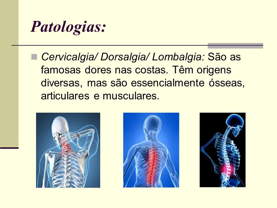 Patologias: Cervicalgia/ Dorsalgia/ Lombalgia: São as famosas dores nas costas. Têm origens diversas, mas são essencialmente ósseas, articulares e mus