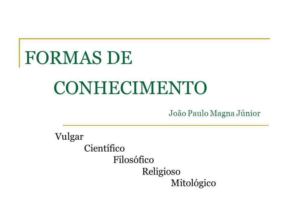 FORMAS DE CONHECIMENTO João Paulo Magna Júnior Vulgar Científico Filosófico Religioso Mitológico
