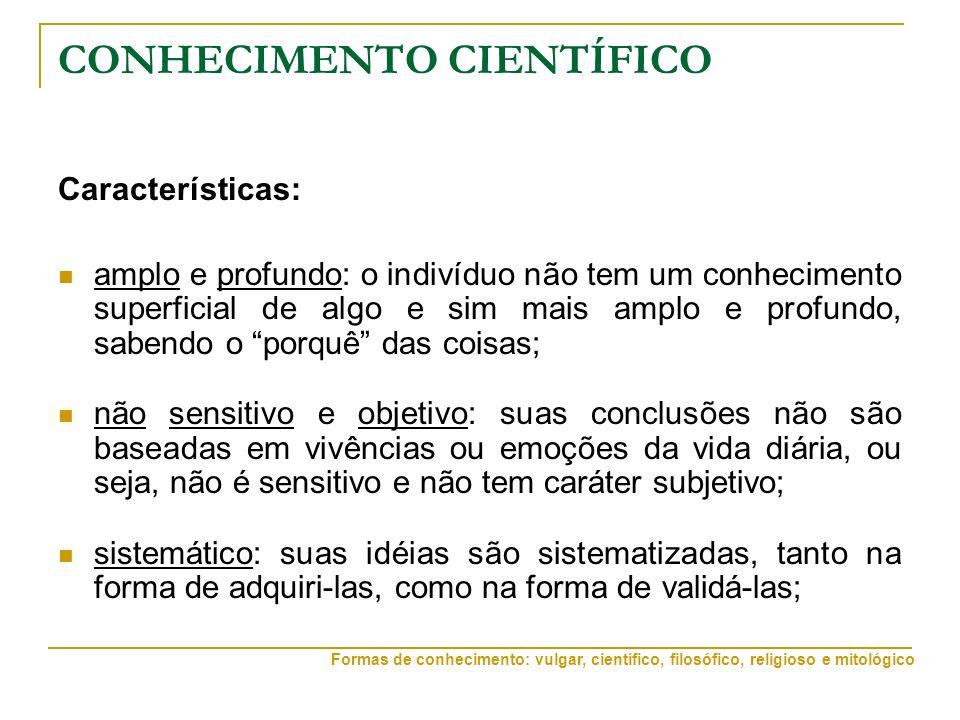 CONHECIMENTO CIENTÍFICO Características: amplo e profundo: o indivíduo não tem um conhecimento superficial de algo e sim mais amplo e profundo, sabendo o porquê das coisas; não sensitivo e objetivo: suas conclusões não são baseadas em vivências ou emoções da vida diária, ou seja, não é sensitivo e não tem caráter subjetivo; sistemático: suas idéias são sistematizadas, tanto na forma de adquiri-las, como na forma de validá-las; Formas de conhecimento: vulgar, científico, filosófico, religioso e mitológico