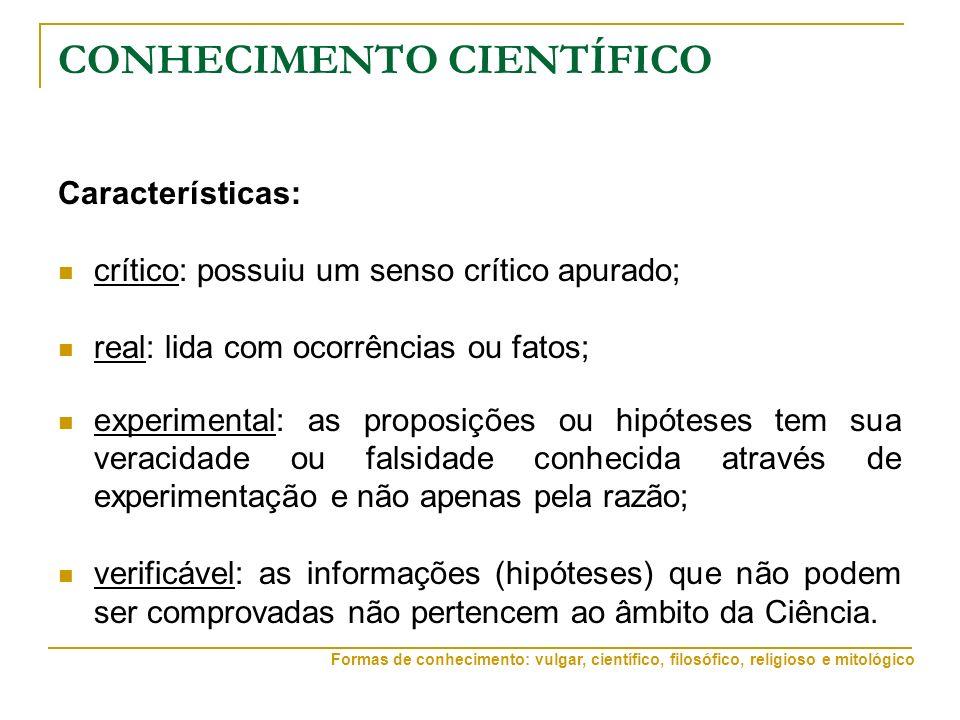 CONHECIMENTO CIENTÍFICO Características: crítico: possuiu um senso crítico apurado; real: lida com ocorrências ou fatos; experimental: as proposições