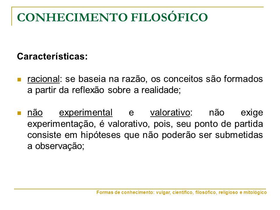CONHECIMENTO FILOSÓFICO Características: racional: se baseia na razão, os conceitos são formados a partir da reflexão sobre a realidade; não experimen