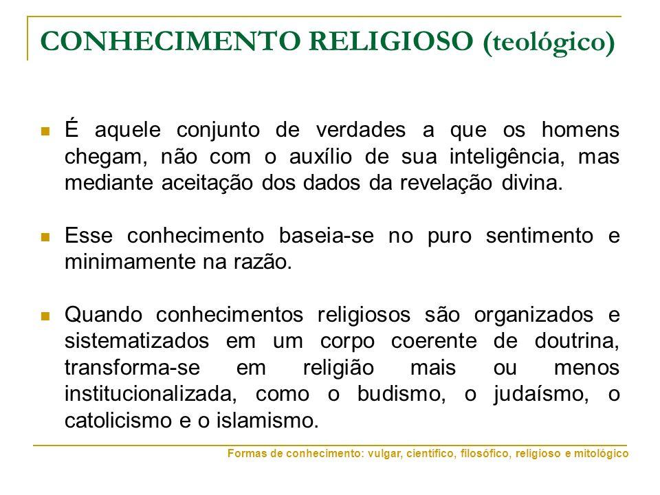 CONHECIMENTO RELIGIOSO (teológico) É aquele conjunto de verdades a que os homens chegam, não com o auxílio de sua inteligência, mas mediante aceitação dos dados da revelação divina.