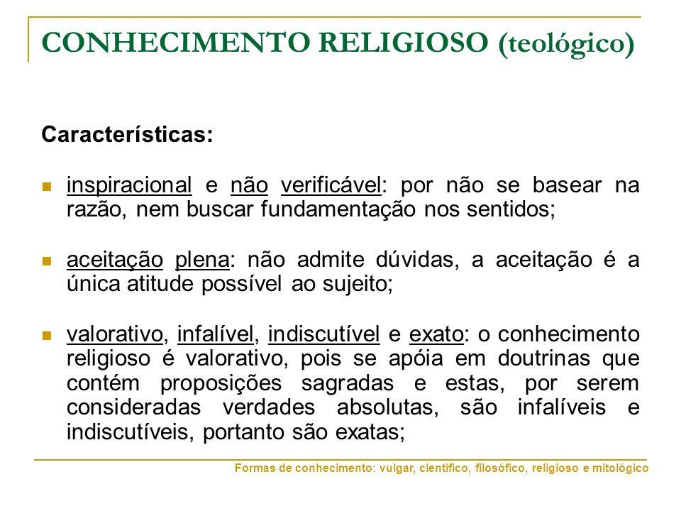 CONHECIMENTO RELIGIOSO (teológico) Características: inspiracional e não verificável: por não se basear na razão, nem buscar fundamentação nos sentidos