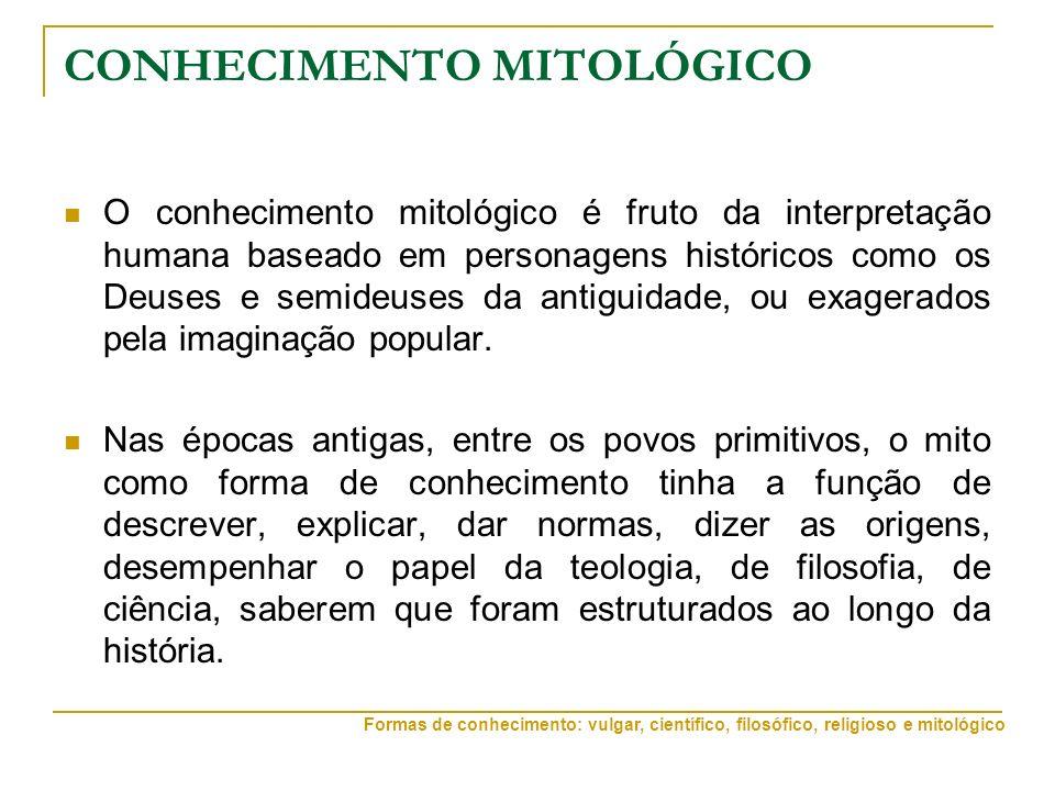 CONHECIMENTO MITOLÓGICO O conhecimento mitológico é fruto da interpretação humana baseado em personagens históricos como os Deuses e semideuses da antiguidade, ou exagerados pela imaginação popular.