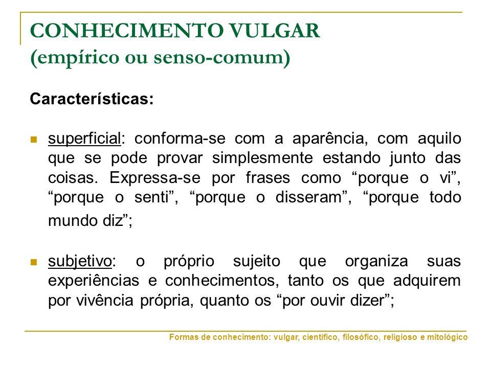 CONHECIMENTO VULGAR (empírico ou senso-comum) Características: superficial: conforma-se com a aparência, com aquilo que se pode provar simplesmente estando junto das coisas.