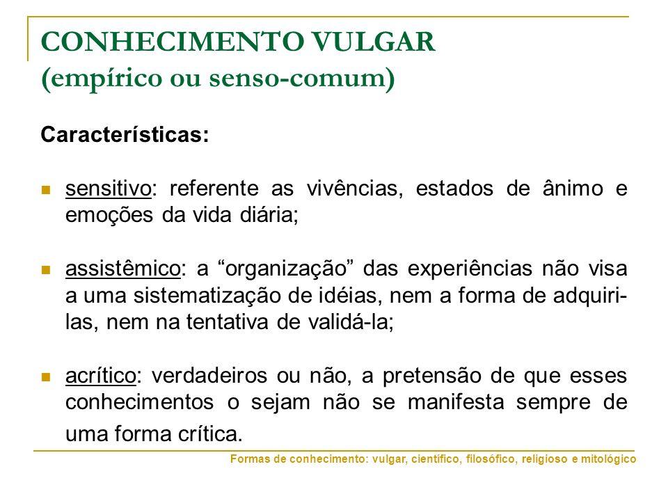 CONHECIMENTO VULGAR (empírico ou senso-comum) Características: sensitivo: referente as vivências, estados de ânimo e emoções da vida diária; assistêmi